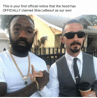 Name a better duo than the hood and Shia... I'll wait: This is your first official notice that the hood has  OFFICIALLY claimed Shia LeBeouf as our own Name a better duo than the hood and Shia... I'll wait