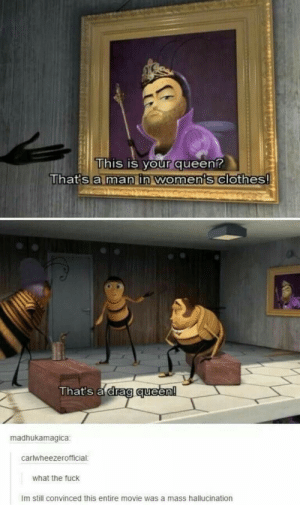 Bee Movie: This is your queen?  That's a man in women's clothes!  That's a drag queen!  madhukamagica  carlwheezerofficial:  what the fuck  Im still convinced this entire movie was a mass hallucination Bee Movie