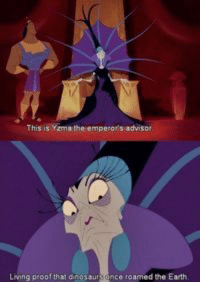 The Emperor's New Groove: This is Yzma the empero's advisor  Living peoof that dnosaursence roamed the Earth The Emperor's New Groove