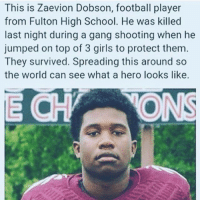 Black Lives Matter, Football, and Girls: This is Zaevion Dobson, football player  from Fulton High School. He was killed  last night during a gang shooting when he  jumped on top of 3 girls to protect them  They survived. Spreading this around so  the world can see what a hero looks like. <p>Here we have another young black man's life cut tragically short by bullet. Only, I haven't heard anything about a protest against the gang who killed him by #BlackLivesMatter. I guess black teens getting shot is only a problem if the police do it. Noble young men like this one giving up their lives to save someone else? Who cares.</p>