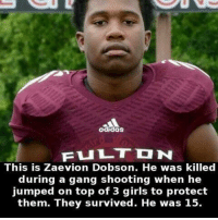 Girls, Gang, and Jumped: This is Zaevion Dobson. He was killed  during a gang shooting when he  jumped on top of 3 girls to protect  them. They survived. He was 15. the bravest thing i've ever heard anyone do