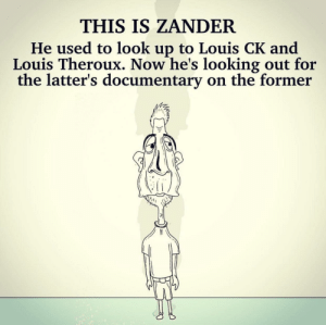 This is Zander [OC]: THIS IS ZANDER  He used to look up to Louis CK and  Louis Theroux. Now he's looking out for  the latter's documentary on the former This is Zander [OC]
