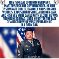 Bloods, Doctor, and Memes: THIS IS5 MEDAL OF HONOR RECIPIENT,  MASTER SERGEANT ROY BENAVIDEZ. HE HAD  37 SEPARATE BULLET, BAYONET AND SHRAPNEL  WOUNDS, EXPOSED INTESTINE, A BROKEN JAW,  AND HISEYES WERE CAKED WITH BLOOD, HE WAS  PRONOUNCED DEAD, UNTIL HE SPIT IN THE FACIE  OF A DOCTOR WHO WAS ZIPPING HIM UP  IN A BODY BAG  @american_asf If anyone deserves a movie - it's this hero.