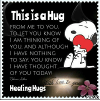 Memes, Today, and Thought: This isa Hug  FROM ME TO YOU,  TO LET YOU KNOW  I AM THINKING OF  YOU, AND ALTHOUGH  I HAVE NOTHING  TO SAY, YOU KNOW  I HAVE THOUGHT  OF YOU TODAY!  Healing Hugs  PicMix