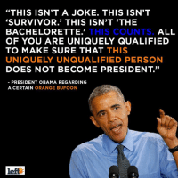 """VOTE like your future depends on it. Because it does!!: """"THIS ISN'T A JOKE. THIS ISN'T  SURVIVOR.' THIS ISN'T THE  ALL  THIS COUNTS.  BACHELORETTE.  OF YOU ARE UNIQUELY QUALIFIED  TO MAKE SURE THAT THIS  UNIQUELY UNQUALIFIED PERSON  DOES NOT BECOME PRESIDENT.""""  PRESIDENT OBAMA REGARDING  A CERTAIN  ORANGE BUFOON  left VOTE like your future depends on it. Because it does!!"""