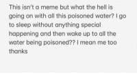 What The Hell Is Going On: This isn't a meme but what the hell iS  going on with all this poisoned water? go  to sleep without anything special  happening and then wake up to all the  water being poisoned?? I mean me too  thanks