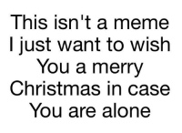 Being Alone, Christmas, and Meme: This isn't a meme  l just want to wish  You a merry  Christmas in case  You are alone So am I, dont worry lad