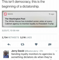 Memes, 🤖, and Washington: This isn't democracy this is the  beginning of a dictatorship  NEWS  1h ago  The Washington Post  The White House has installed senior aides at every  Cabinet agency to monitor loyalty to President Trump  3/20/17, 10:59 AM  2,734  RETWEETS 3,216  LIKES  Jerry David  @Boston Jerry 21h  Sending loyalty monitors to agencies is  something dictators do when they're