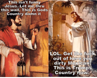 funny jesus: This isn't funny  Jesus..Let me thru  this wall. This is Gods  Country damn it  LOL. Get the fuck  out of here you  dirty Mexican  This is Trumps  Country now.