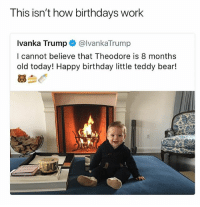 Birthday, Memes, and Wyd: This isn't how birthdays work  Ivanka Trump @IvankaTrump  I cannot believe that Theodore is 8 months  old today! Happy birthday little teddy bear!  慕刍 First she didn't know what otherwise meant now she doesn't know how birthdays work 😫😫 lmaooo Ivanka wyd • Follow @savagememesss for more posts daily