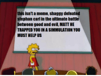 Meme, Good, and Help: this isnta meme, shaggy defeaten  stephan carl in the ultimate battle  between good and evil, MATT HE  TRAPPED YOU IN A SIMMULATION YOU  MUST HELP US