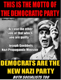 Party, Democratic Party, and Propaganda: THIS ISTHE MOTTO OF  THE DEMOCRATIC PARTY  www.04a.org  Accuse the other  side of that which  you are guilty.  Joseph Goebbels  Nazi Propaganda Minister  DEMOCRATS ARE THE  NEW NAZI PARTY  BOTH SOCIALISTS TOO Has a Democrat ever accused you of something they are guilty of?