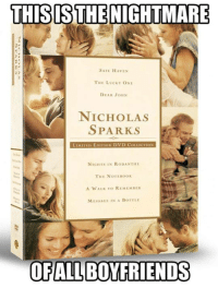 Dank, 🤖, and Haven: THIS ISTHEINIGHTMARE  SAFE HAVEN  THE LUCKY ONE  DEAR JONN  NICHOLAS  SPARKS  3-  LIMITED ED  ON DVD COLLECTION  NICHTS IN RODANTIIL  THE NOT EROOK  A WALK TO REMEM En  MESSACE IN A BOTTLE  OF ALL BOYFRIENDS