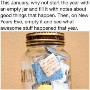Felt like posting something cheerfulhttp://meme-rage.tumblr.com: This January, why not start the year with  an empty jar and fill it with notes about  good things that happen. Then, on New  Years Eve, empty it and see what  awesome stuff happened that year.  rie ir ta  been piaying Felt like posting something cheerfulhttp://meme-rage.tumblr.com