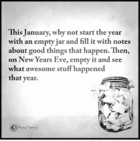 This January, why not start the year with an empty jar and fill it with notes abut good things that happen. Then, on New Years Eve, empty it and see what awesome stuff happened that year. powerofpositivity: This January, why not start the year  with an empty jar and fill it with notes  about good things that happen. Then,  on New Years Eve, empty it and see  what awesome stuff happened  that year. This January, why not start the year with an empty jar and fill it with notes abut good things that happen. Then, on New Years Eve, empty it and see what awesome stuff happened that year. powerofpositivity