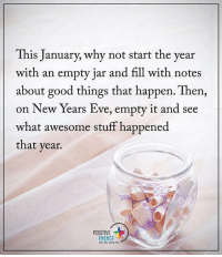 This January, why not start the year with an empty jar and fill with notes about good things that happen. Then, on New Years Eve, empty it and see what awesome stuff happened that year. positiveenergyplus: This January, why not start the year  with an empty jar and fill with notes  about good things that happen. Then,  on New Years Eve, empty it and see  what awesome stuff happened  that year.  POSITIVE  ENERGY This January, why not start the year with an empty jar and fill with notes about good things that happen. Then, on New Years Eve, empty it and see what awesome stuff happened that year. positiveenergyplus