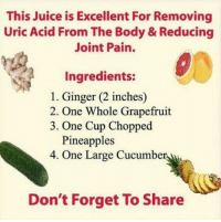 Cleanse yourself first thing in the morning...your body (and joints specifically in this case) will thank you..!!: This Juice is Excellent For Removing  Uric Acid From The Body & Reducing  Joint Pain.  Ingredients:  1. Ginger (2 inches)  2. One Whole Grapefruit  3. One Cup Chopped  Pineapples  4. One Large Cucumber  Don't Forget To Share Cleanse yourself first thing in the morning...your body (and joints specifically in this case) will thank you..!!
