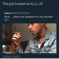 Bruh, Speakers, and For: This just fucked me ALLL UP  bauce @BauceTheGod  Bruh.... where the speakers for the doorbell  at?  12/29/17, 22:53 Seriously though Where?