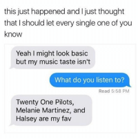 I used to like all of them: this just happened and I just thought  that I should let every single one of you  know  Yeah I might look basic  but my music taste isn't  What do you listen to?  Read 5:58 PM  Twenty One Pilots,  Melanie Martinez, and  Halsey are my fav I used to like all of them