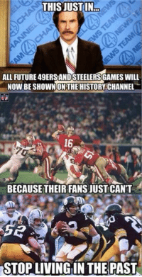 This just in...  Like Us NFL Memes!: THIS JUST IN!  ALL FUTURE 49ERSANDSTEELERSGAMES WILL  NOW BE SHOWN ON THE HISTORY CHANNEL  BECAUSE THEIR FANSJUSTCANT  STOP LIVING IN THE PAST This just in...  Like Us NFL Memes!