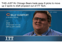 """Chicago, Chicago Bears, and Memes: THIS JUST IN: Chicago Bears trade away 6 picks to move  up 2 spots to draft propsect out of ITT Tech  @NFL MEMES  BILLY GUMPERT  ITT TECHNICAL INSTITUTE  5'9""""  320LBS.  40-YARD DASH: 17.31 SEC.  VERITCAL LEAP: 2 INCHES  TT Technical Institute"""