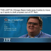 """Chicago, Chicago Bears, and Memes: THIS JUST IN: Chicago Bears trade away 6 picks to move  up 2 spots to draft propsect out of ITT Tech.  @NFL MEMES  BILLY GUMPERT  ITT TECHNICAL INSTITUTE  5'9""""  320LBS.  40-YARD DASH: 17.31 SEC.  VERITCAL LEAP: 2 INCHES  ITT Technical"""