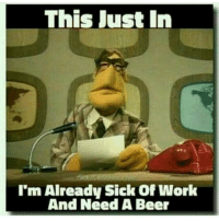 This Just In  I'm Already Sick Of Work  And Need A Beer I'm already ready to leave