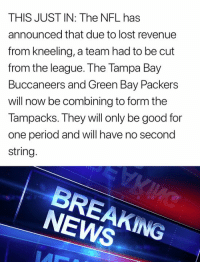 Green Bay Packers: THIS JUST IN: The NFL has  announced that due to lost revenue  from kneeling, a team had to be cut  from the league. The Tampa Bay  Buccaneers and Green Bay Packers  will now be combining to form the  Tampacks. They will only be good for  one period and will have no second  string  NEWS