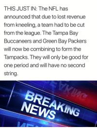 Green Bay Packers: THIS JUST IN: The NFL has  announced that due to lost revenue  from kneeling, a team had to be cut  from the league. The Tampa Bay  Buccaneers and Green Bay Packers  will now be combining to form the  Tampacks. They will only be good for  one period and will have no second  string  BREAKING  NEWS