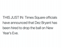 Dez Bryant, Football, and News: THIS JUST IN: Times Square officials  have announced that Dez Bryant has  been hired to drop the ball on New  Year's Eve BREAKING NEWS: https://t.co/QA9VnJTgyq