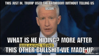 Atic: THIS JUST IN, TRUMP USED THE BATHROOM WITHOUT TELLING US  AGAIN  WHAT IS HE HIDING? MORE AFTER  BREAKING NEWS  THIS OTHERSBULLSHITRWE MADE UP  atic net