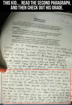 Computers, Funny, and Ally: THIS KI.... READ THE SECOND PARAGRAPH,  AND THEN CHECK OUT HIS GRADE.  4-  Nic Job  MIDTERM EXAM  PART 2 (70 points)  Select one of the following qeestions Circle your doice and wrte a 34 pagr cohert, well  nferenced essay supporting your desis, Use drect quotes wbes appeopriate and make aure yos soe pecifc  eamples YOUMAY USE A COPY OF ANY OF THE TEXTS EIT NO LAPTOP COMPUTERS  OPTION A:  Many of Shakespeare's works contain similar elements, themes, and plot points  Compare and contrast these similarities for two of the assigned plays. Cite specific  examples as generalized answers will not receive full credit.  OPTION B: (Note: A Midsumimer Night's Dream is not acceptable for this question)  For one of the assigned tragedies, explore the feasibility of it occurring in a  modern setting. Would advances in technology, communication, and other factors  overcome the negative, yet timeless, concepts of human nature displayed in that play?  エn t。  Rom eo and Juliet then is  of rash aned hastly made decisns. There s an under lyn  Motal of prvdence lustteel by t Snabolling effets  choices, ltinatly colminatag  Suicide monets before Toliet aakes, md a l king is  fe befte fnding ot she had done ingngIf  Common Sease hod been afplied at preuous es these trag ic  chegs mey have never metetializnd  Ls all henesty, I on already bered with this tpie.  iar less inteeshing than I had heped mdI  Wnt to finish this essayIn fairly sufe yor den t ally  tead these, sae Tn just gea4 toPot enoush wotds don t  make it seem like te alot while I kill time wana  heol Sone wrds that rhyme vith  Mime (hah minesate funny) ChiMe, lime, fwdude you kow uhat  has lne in ? Sprite, its iKe lemon lime. could tally  go for one of these abot ew, but tSert Mist het  st At the Sae, I+ tres too hald to be sprite but  * jst cort Pll it off エ+ shae, セ be  tsef, and stap tojias to mtas ore も ather Sosh Ets  of Shake spentes most fameus plays Ofhelloand  feaccutin hene of the consnces  Romco's fa lis h  in  feally den't  time? Crme, dnt