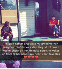 Heart, Her, and Day: This kid comes and visits my grandmother  everyday... 4-5 times a day. He just told me it  was to check on her, to make sure she wakes  up from all her naps.. my heart can't take this This kid
