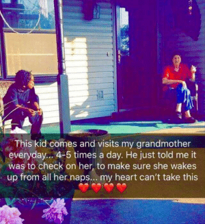 wholesome kid doing his job: This kid comes and visits my grandmother  everyday... 4-5 times a day. He just told me it  was to check on her, to make sure she wakes  up from all her naps.. . my heart can't take this wholesome kid doing his job
