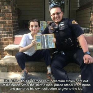 This just made my day: This kid had his Pokemon card collection stolen right out  of his hands. After his shift, a local police officer went home  and gathered his own collection to give to the kid. This just made my day