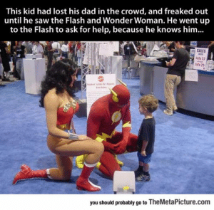 Dad, Saw, and Tumblr: This kid had lost his dad in the crowd, and freaked out  until he saw the Flash and Wonder Woman. He went up  to the Flash to ask for help, because he knows him...  SALES  ely 22  you should probably go to TheMetaPicture.com epicjohndoe:  Super Heroes Being Super Cool