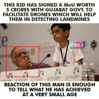 Drone, Memes, and Drones: THIS KID HAS SIGNED A MoU WORTH  5 CRORES WITH GUJARAT GOVT TO  FACILITATE DRONES WHICH WILL HELP  THEM IN DETECTING LANDMINES  RV CJ  WWW. RVCJ.COM  REACTION OF THIS MAN IS ENOUGH  TO TELL WHAT HE HAS ACHIEVED  AT A VERY SMALL AGE Meanwhile in Vibrant Gujarat rvcjinsta