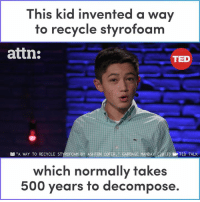 "This kid invented a brilliant way to recycle styrofoam.: This kid invented a way  to recycle styrofoam  attn:  TED  B ""A WAY TO RECYCLE STYROFOAM BY ASHTON COFER GARBAGE MANDAY (2017) E TED TALK  which normally takes  500 years to decompose. This kid invented a brilliant way to recycle styrofoam."
