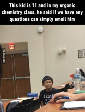 Email, Chemistry, and Class: This kid is 11 and in my organic  chemistry class, he said if we have any  questions can simply email him  fits This cant be real