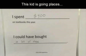 There's nothing like some good laughs on a Sunday morning.#Animals #animalmemes #funnyanimals #funnymemes #catmemes #dogmemes: This kid is going places...  $900  I spent  on textbooks this year.  I could have bought  a tot of d ogs  ETSU OER Awareness There's nothing like some good laughs on a Sunday morning.#Animals #animalmemes #funnyanimals #funnymemes #catmemes #dogmemes