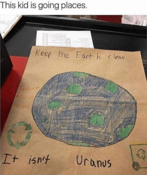 Going Places: This kid is going places.  Keep the Eart h clean  Resicc  Uranus  It isn't