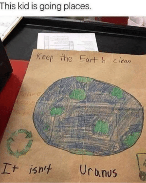 Uranus, Kid, and This: This kid is going places.  Keep the Eart h clean  Reduce  Uranus  It isht