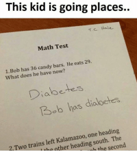 Candy, Memes, and Diabetes: This kid is going places..  T. C. Hale  Math Test  1.Bob has 36 candy bars  He eats 29  What does he have now?  Diabetes  Bob has diabetes  one heading  left south. The  2 Two trains other heading the second  th nh