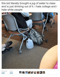 College, Drinking, and White People: this kid literally brought a jug of water to class  and is just drinking out of it. i hate college and i  hate white people  ア기  RETWEETS  LIKES  228  265 <p>Hydration = White Privilege™️</p>