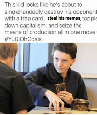 me☭irl: This kid looks like he's about to  singlehandedly destroy his opponent  with a trap card, steal his memes, topple  down capitalism, and seize the  means of production all in one move  YuGiohGoals me☭irl