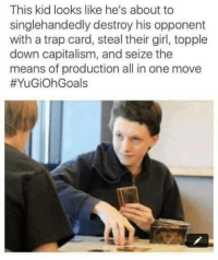 Trap, Capitalism, and Girl: This kid looks like he's about to  singlehandedly destroy his opponent  with a trap card, steal their girl, topple  down capitalism, and seize the  means of production all in one move  <p>He does</p>