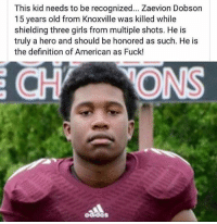 RIP to a true hero.: This kid needs to be recognized... Zaevion Dobson  15 years old from Knoxville was killed while  shielding three girls from multiple shots. He is  truly a hero and should be honored as such. He is  the definition of American as Fuck! RIP to a true hero.