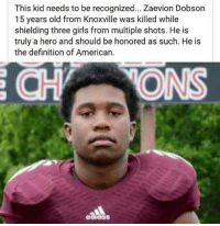 1 year ago today, Zaevion Dobson gave his live to save others. RIP to a true hero. 🙏: This kid needs to be recognized... Zaevion Dobson  15 years old from Knoxville was killed while  shielding three girls from multiple shots. He is  truly a hero and should be honored as such. He is  the definition of American.  aados 1 year ago today, Zaevion Dobson gave his live to save others. RIP to a true hero. 🙏