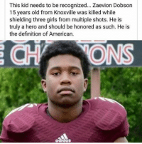 1 year ago today this happened...what a hero! Truly an amazing person ❤️: This kid needs to be recognized... Zaevion Dobson  15 years old from Knoxville was killed while  shielding three girls from multiple shots. He is  truly a hero and should be honored as such. He is  the definition of American. 1 year ago today this happened...what a hero! Truly an amazing person ❤️