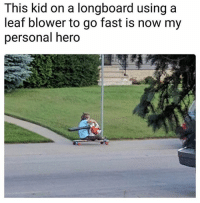 Lmaoooo: This kid on a longboard using a  leaf blower to go fast is now my  personal hero Lmaoooo